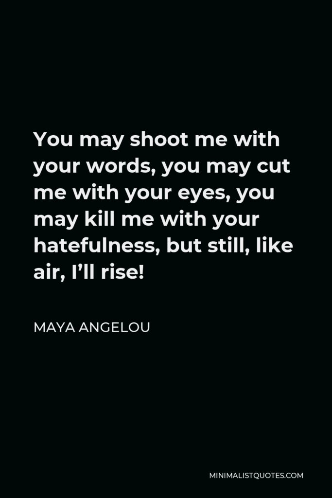 Maya Angelou Quote - You may shoot me with your words, you may cut me with your eyes, you may kill me with your hatefulness, but still, like air, I'll rise!