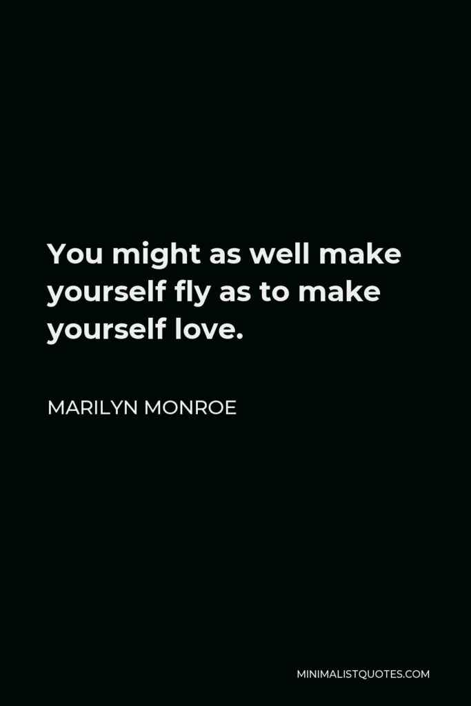Marilyn Monroe Quote - You might as well make yourself fly as to make yourself love.