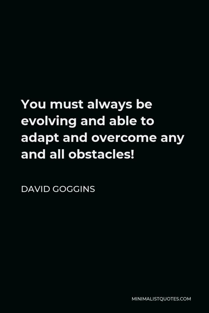 David Goggins Quote - You must always be evolving and able to adapt and overcome any and all obstacles!