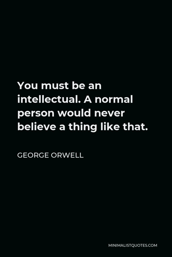 George Orwell Quote - You must be an intellectual. A normal person would never believe a thing like that.