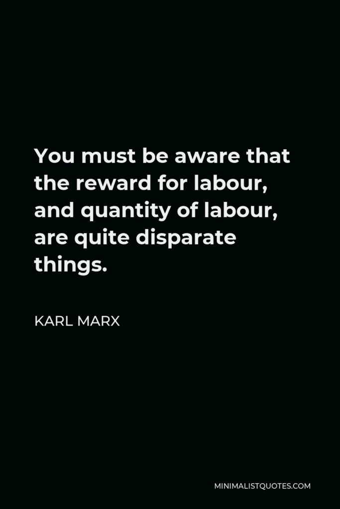 Karl Marx Quote - You must be aware that the reward for labour, and quantity of labour, are quite disparate things.