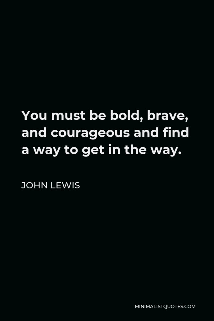 John Lewis Quote - You must be bold, brave, and courageous and find a way to get in the way.