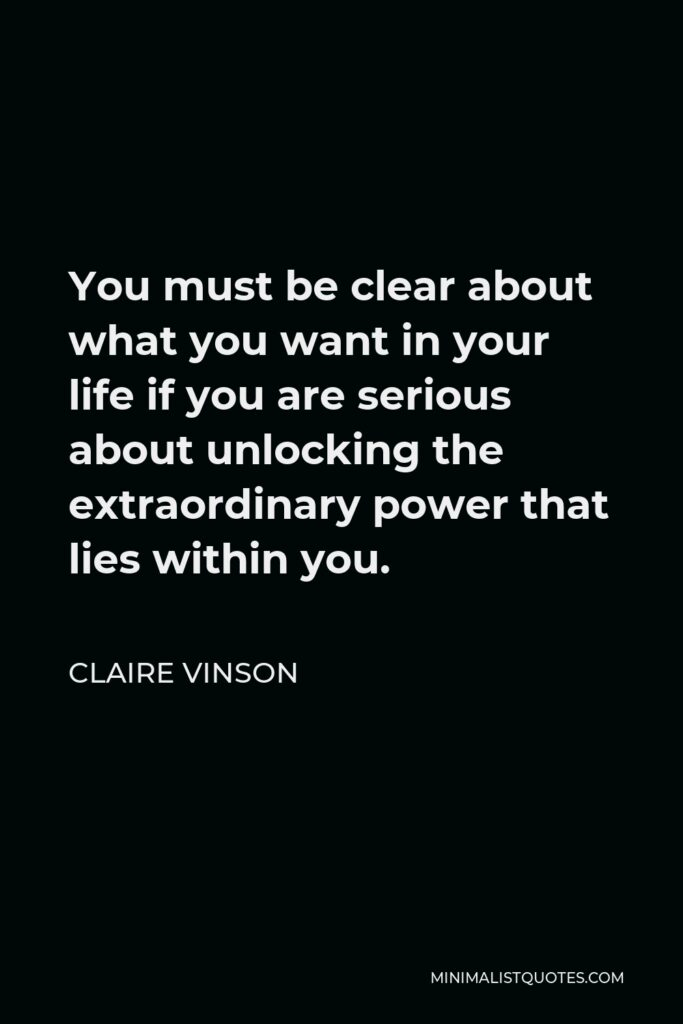 Claire Vinson Quote - You must be clear about what you want in your life if you are serious about unlocking the extraordinary power that lies within you.