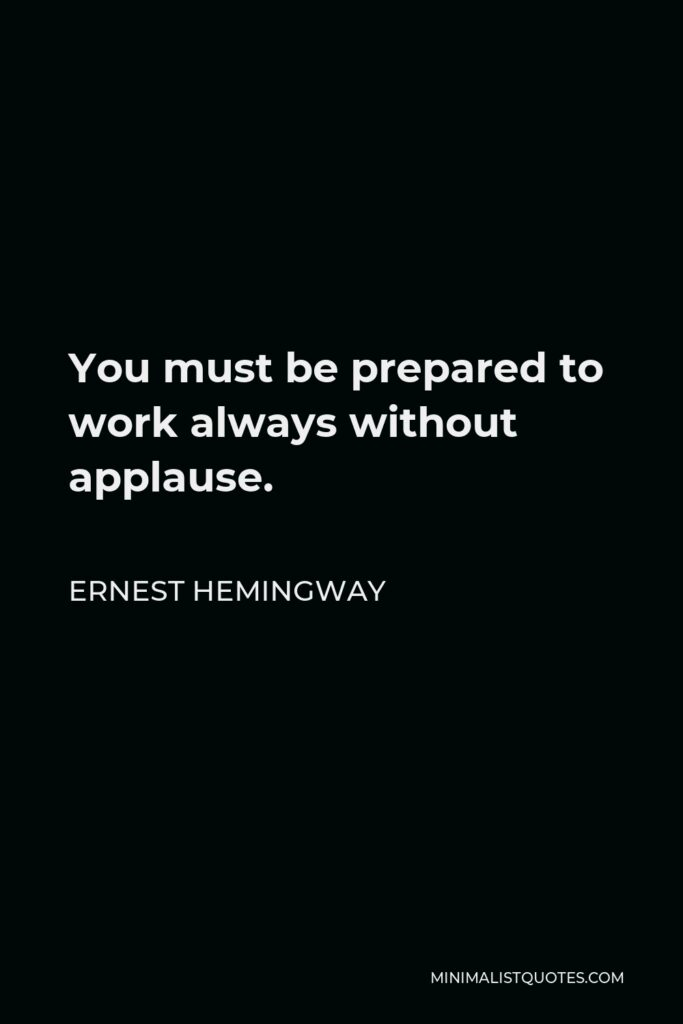Ernest Hemingway Quote - You must be prepared to work always without applause.