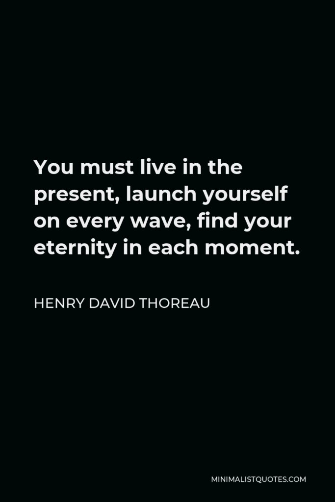 Henry David Thoreau Quote - You must live in the present, launch yourself on every wave, find your eternity in each moment.