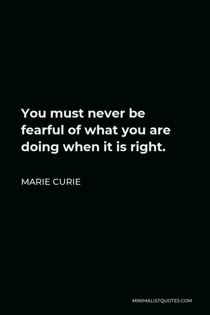 Marie Curie Quote - You must never be fearful of what you are doing when it is right.