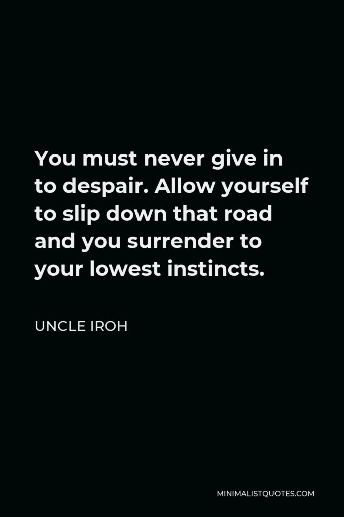 Uncle Iroh Quote - You must never give in to despair. Allow yourself to slip down that road and you surrender to your lowest instincts.