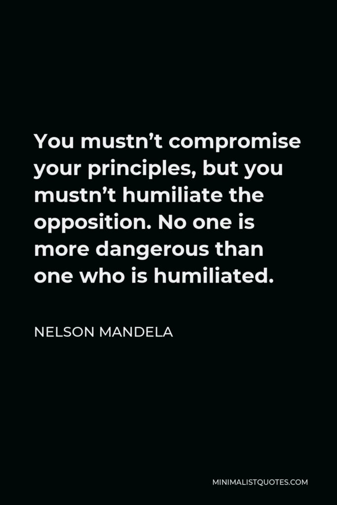 Nelson Mandela Quote - You mustn't compromise your principles, but you mustn't humiliate the opposition. No one is more dangerous than one who is humiliated.