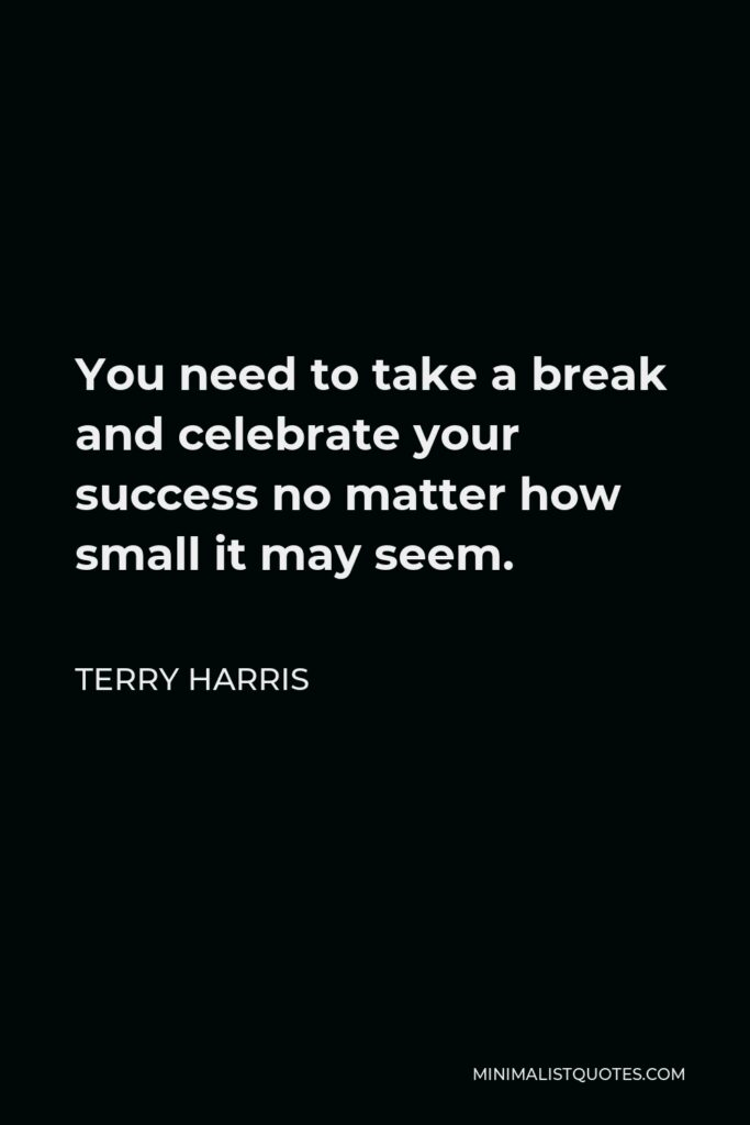 Terry Harris Quote - You need to take a break and celebrate your success no matter how small it may seem.