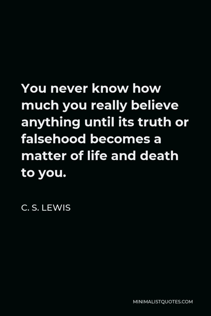C. S. Lewis Quote - You never know how much you really believe anything until its truth or falsehood becomes a matter of life and death to you.