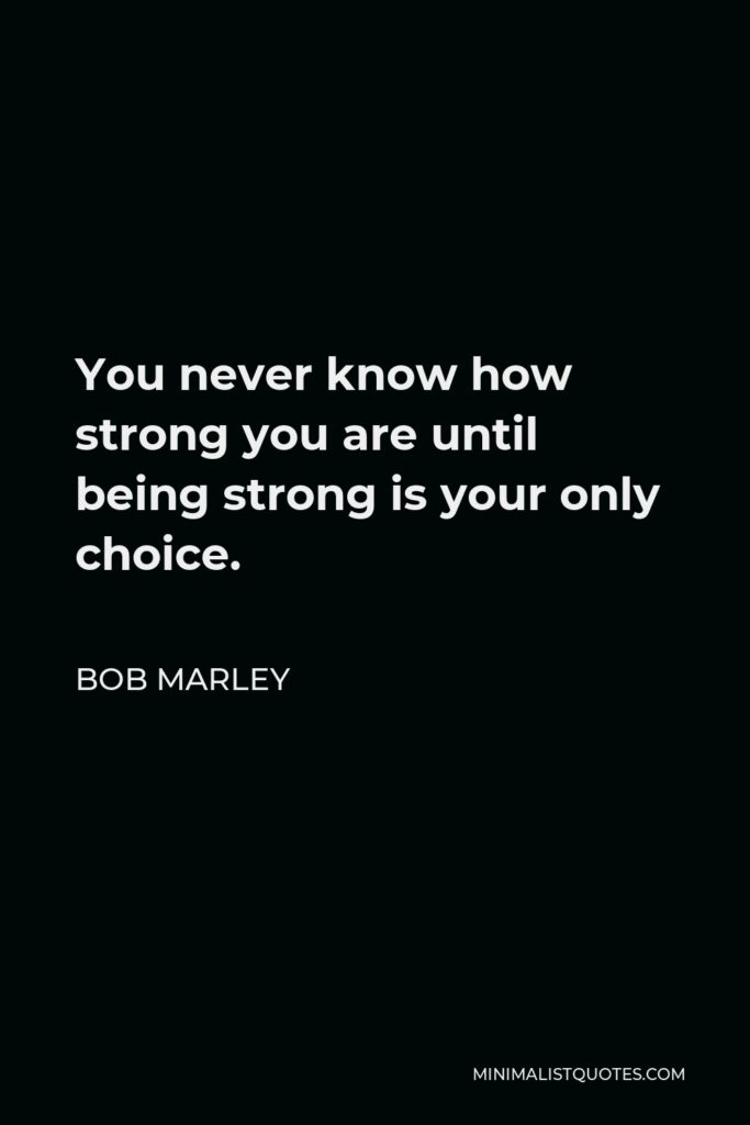 Bob Marley Quote - You never know how strong you are until being strong is your only choice.