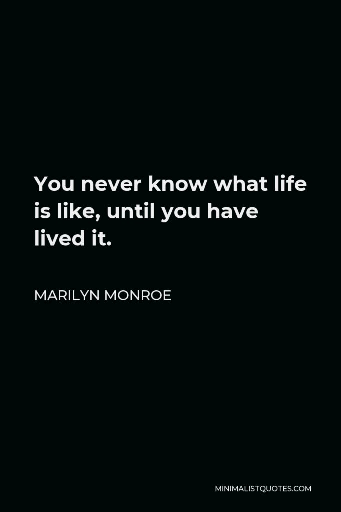 Marilyn Monroe Quote - You never know what life is like, until you have lived it.