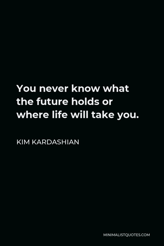 Kim Kardashian Quote - You never know what the future holds or where life will take you.