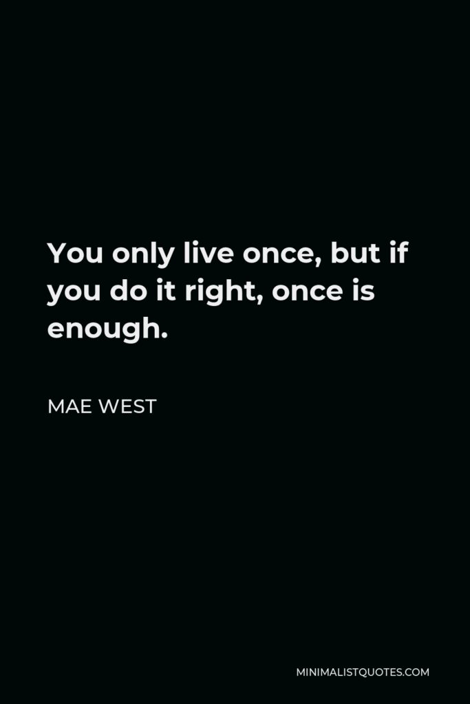 Mae West Quote - You only live once, but if you do it right, once is enough.