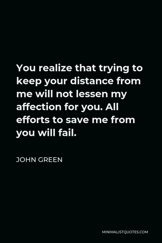 John Green Quote - You realize that trying to keep your distance from me will not lessen my affection for you. All efforts to save me from you will fail.