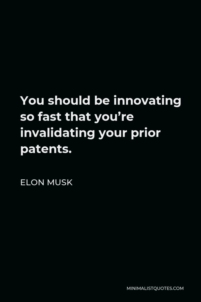 Elon Musk Quote - You should be innovating so fast that you're invalidating your prior patents.