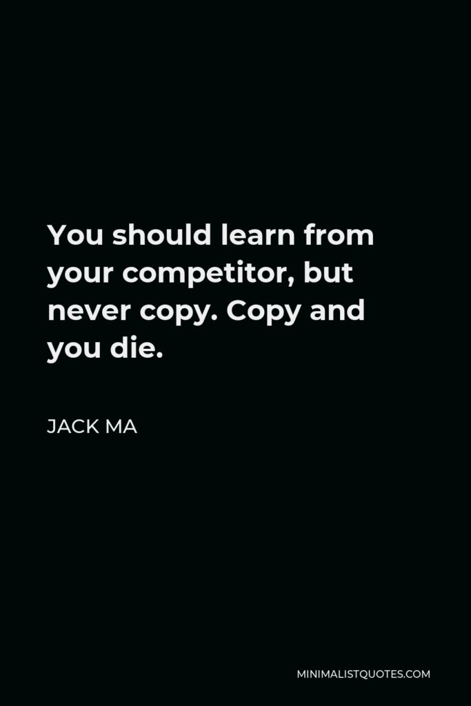 Jack Ma Quote - You should learn from your competitor, but never copy. Copy and you die.