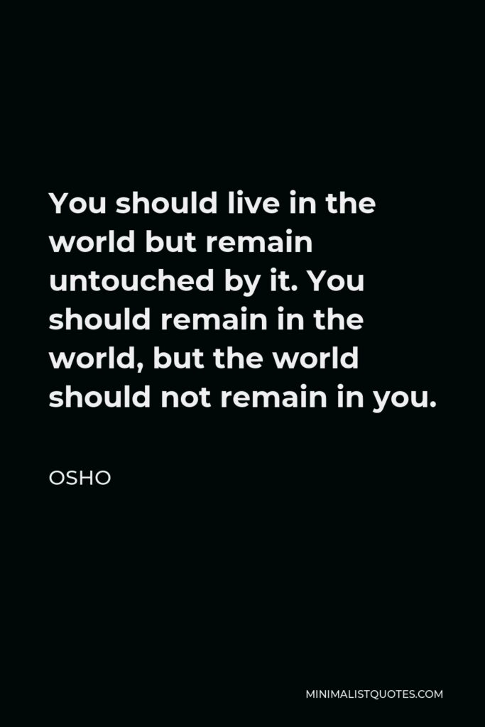 Osho Quote - You should live in the world but remain untouched by it. You should remain in the world, but the world should not remain in you.