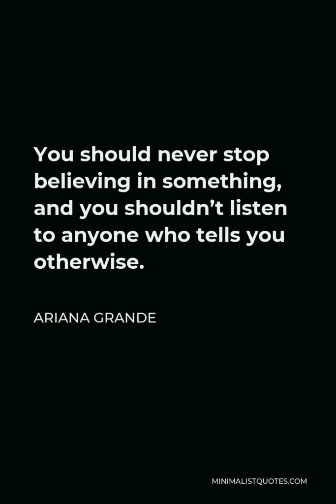 Ariana Grande Quote - You should never stop believing in something, and you shouldn't listen to anyone who tells you otherwise.