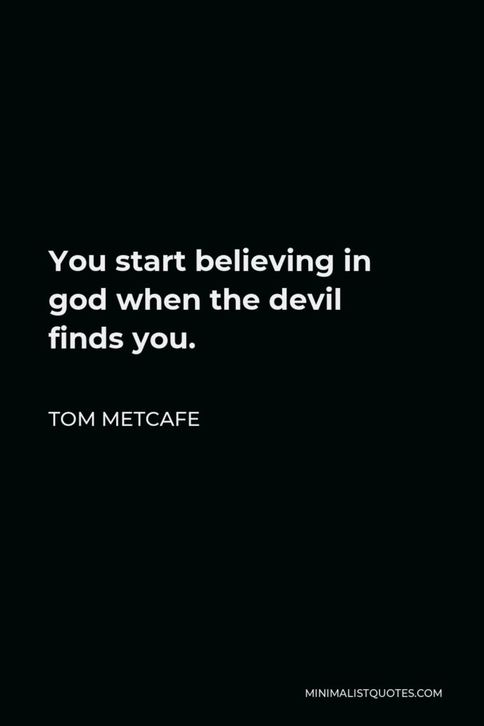 Tom Metcafe Quote - You start believing in god when the devil findsyou.