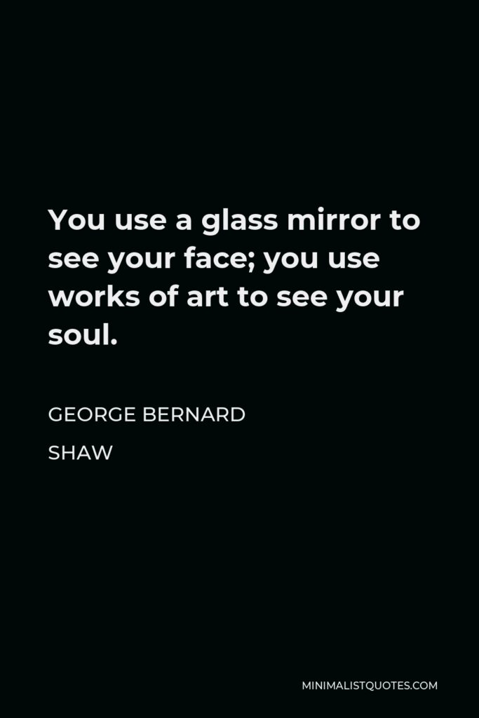 George Bernard Shaw Quote - You use a glass mirror to see your face; you use works of art to see your soul.