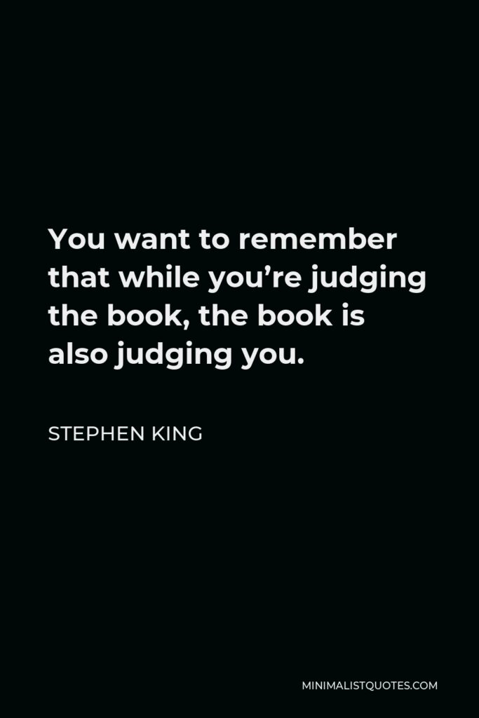 Stephen King Quote - You want to remember that while you're judging the book, the book is also judging you.