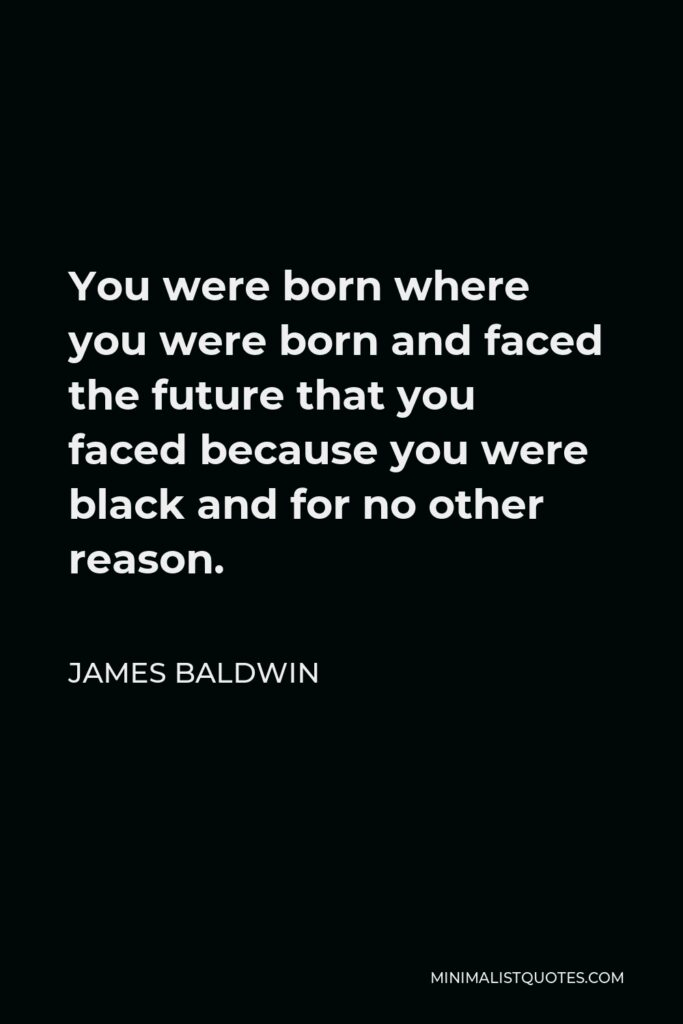 James Baldwin Quote - You were born where you were born and faced the future that you faced because you were black and for no other reason.