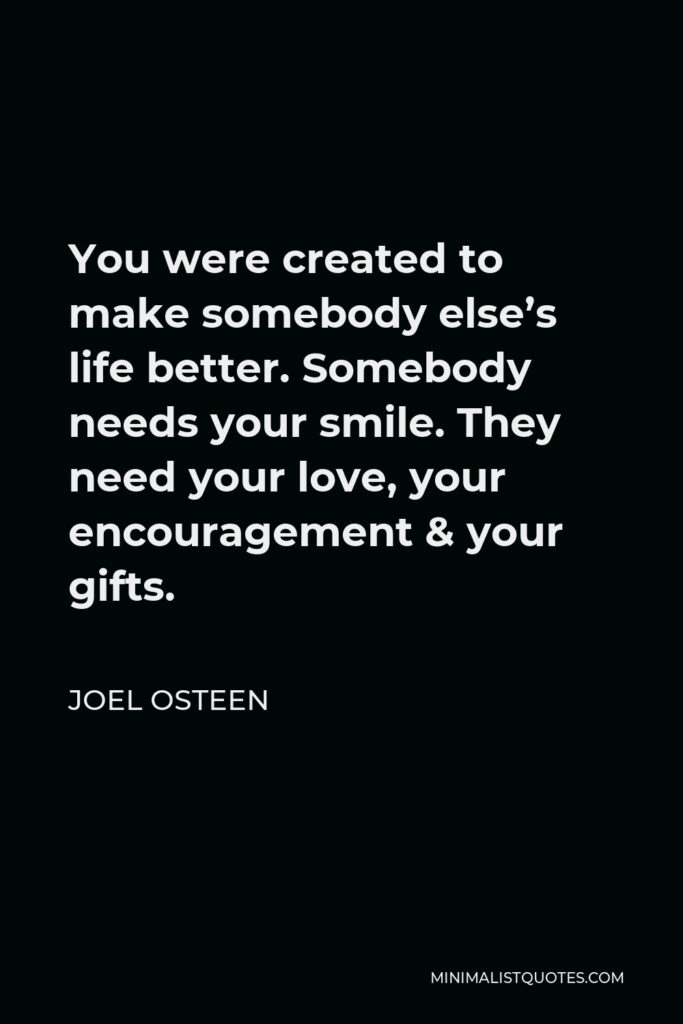 Joel Osteen Quote - You were created to make somebody else's life better. Somebody needs your smile. They need your love, your encouragement & your gifts.