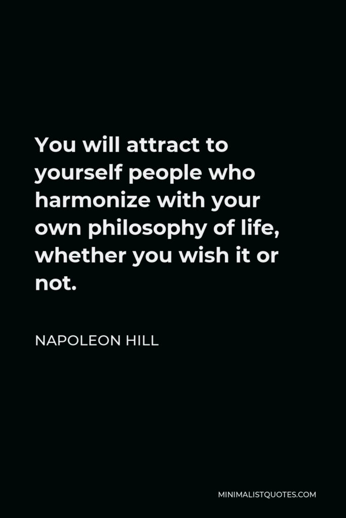 Napoleon Hill Quote - You will attract to yourself people who harmonize with your own philosophy of life, whether you wish it or not.