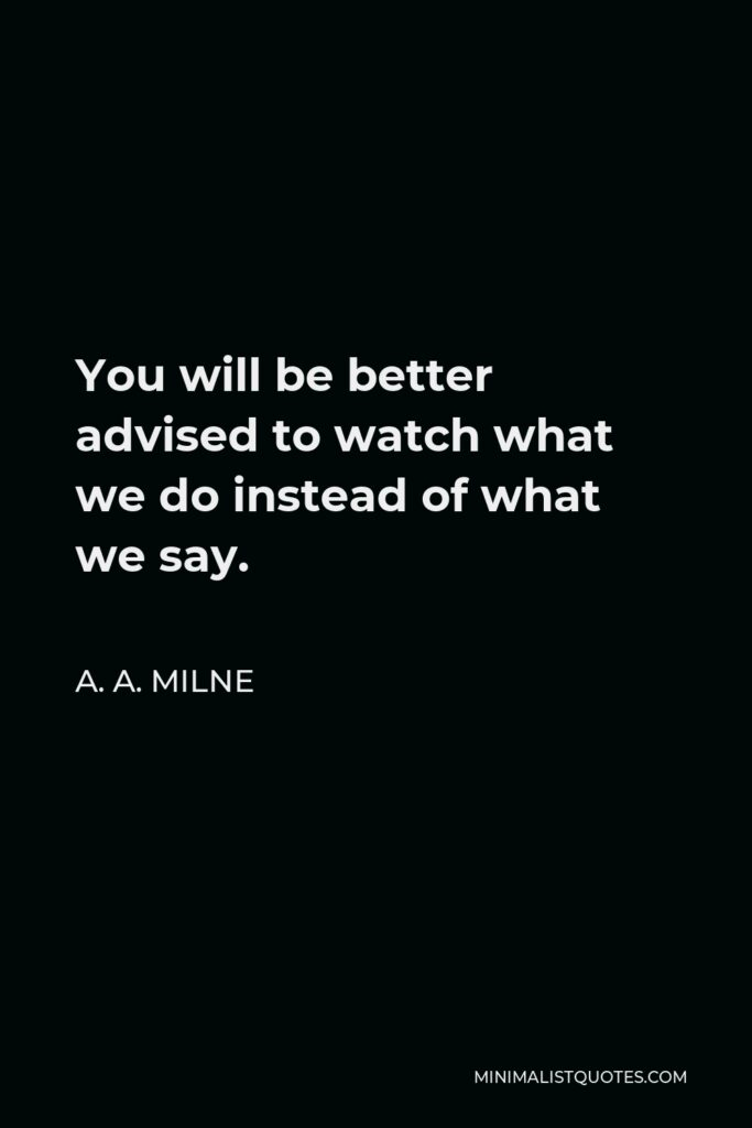 A. A. Milne Quote - You will be better advised to watch what we do instead of what we say.