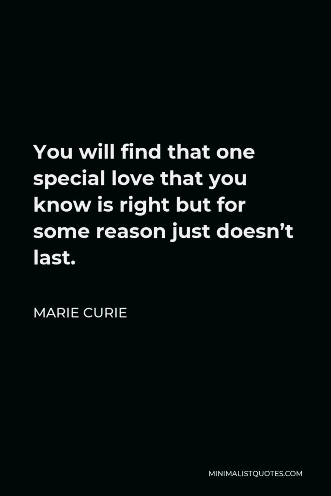 Marie Curie Quote - You will find that one special love that you know is right but for some reason just doesn't last.