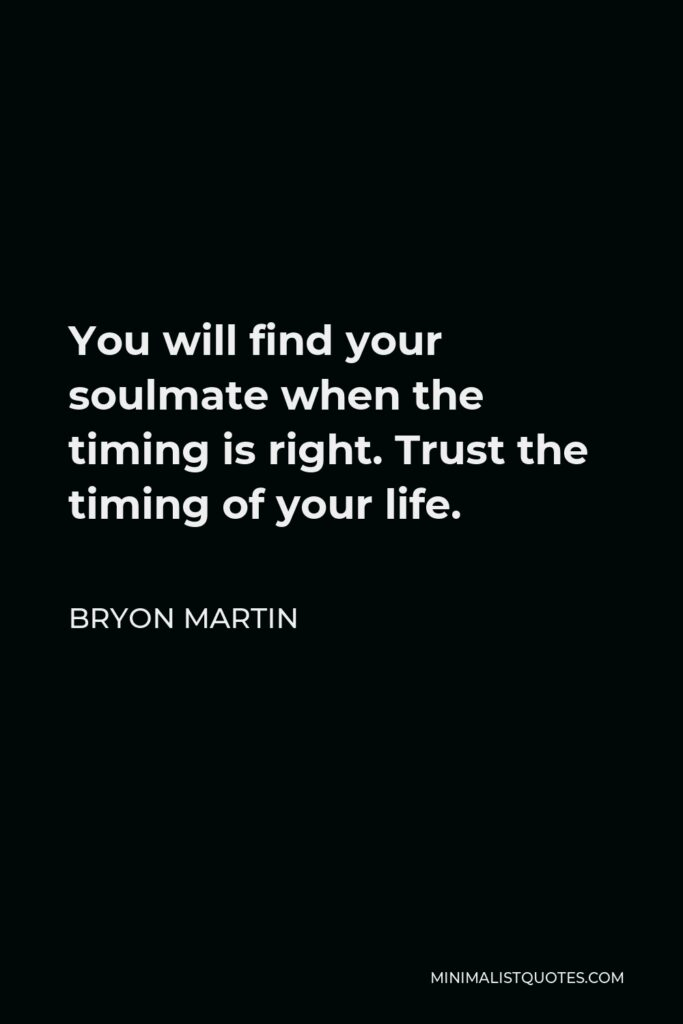 Bryon Martin Quote - You will find your soulmate when the timing is right. Trust the timing of your life.