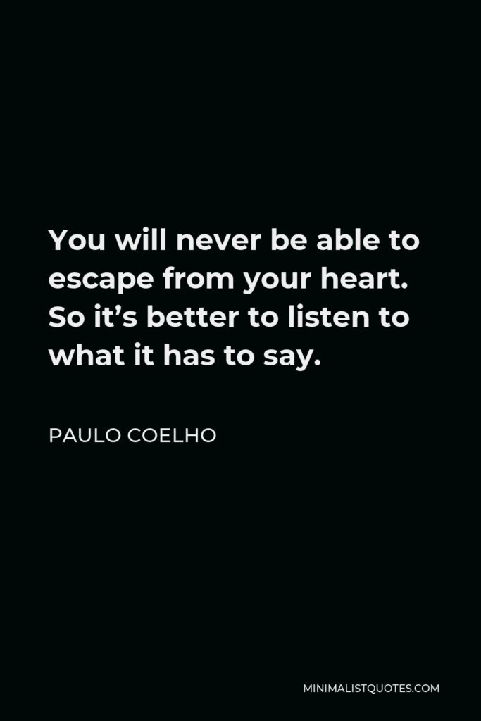 Paulo Coelho Quote - You will never be able to escape from your heart. So it's better to listen to what it has to say.