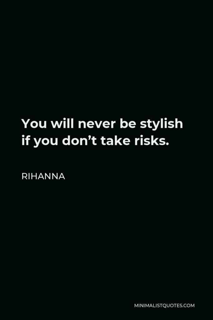Rihanna Quote - You will never be stylish if you don't take risks.