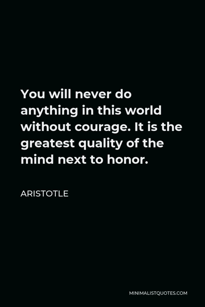 Aristotle Quote - You will never do anything in this world without courage. It is the greatest quality of the mind next to honor.
