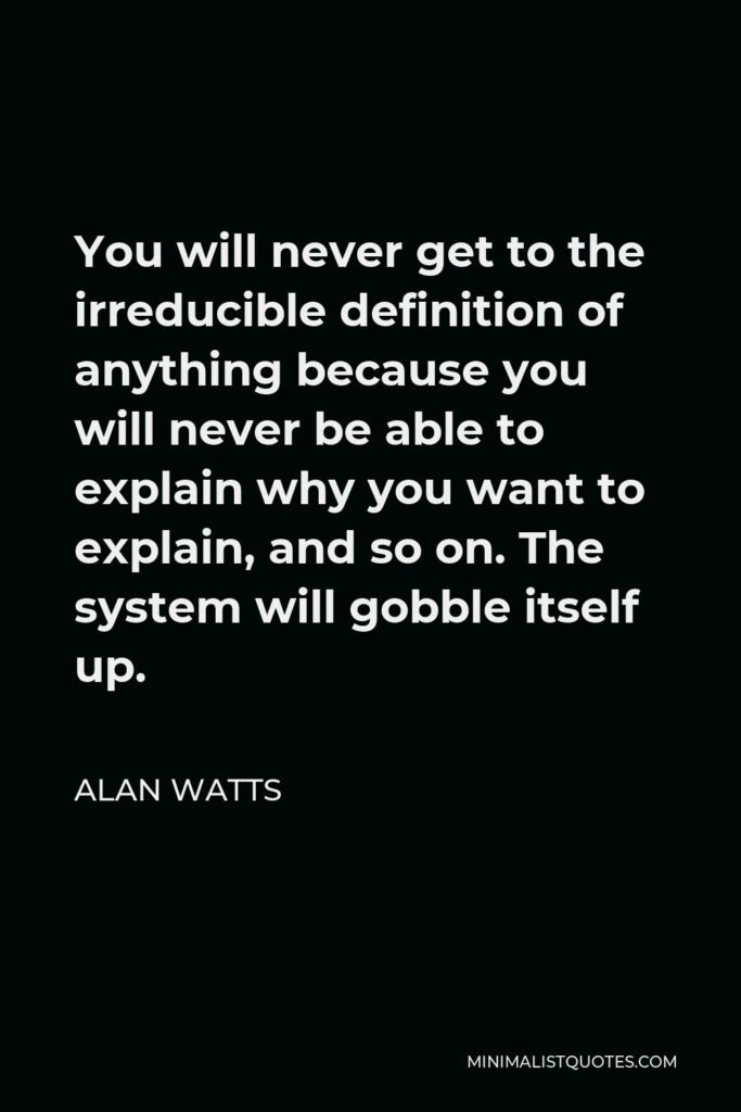 Alan Watts Quote - You will never get to the irreducible definition of anything because you will never be able to explain why you want to explain, and so on. The system will gobble itself up.