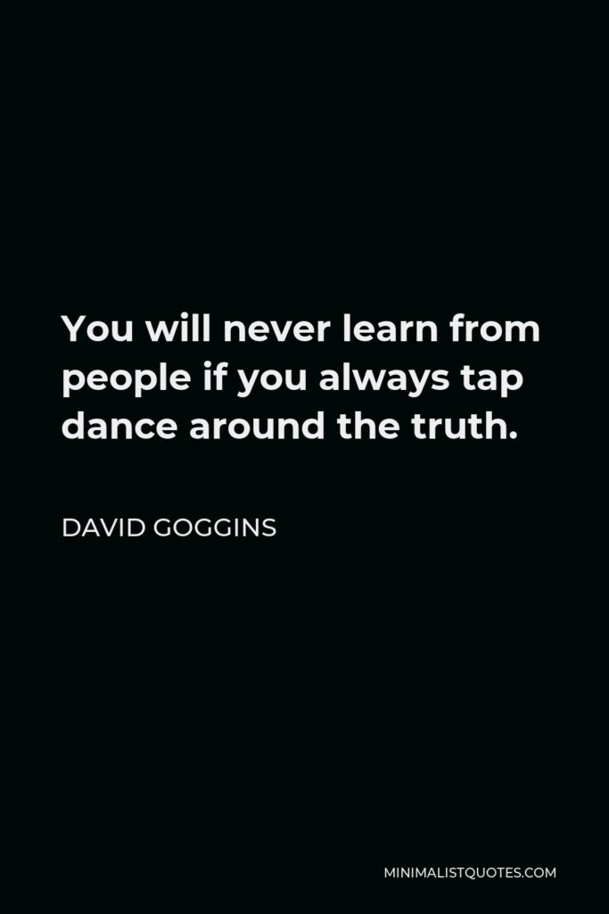 David Goggins Quote - You will never learn from people if you always tap dance around the truth.