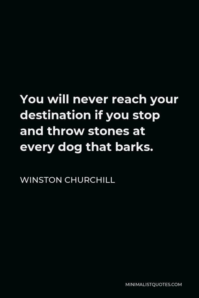 Winston Churchill Quote - You will never reach your destination if you stop and throw stones at every dog that barks.