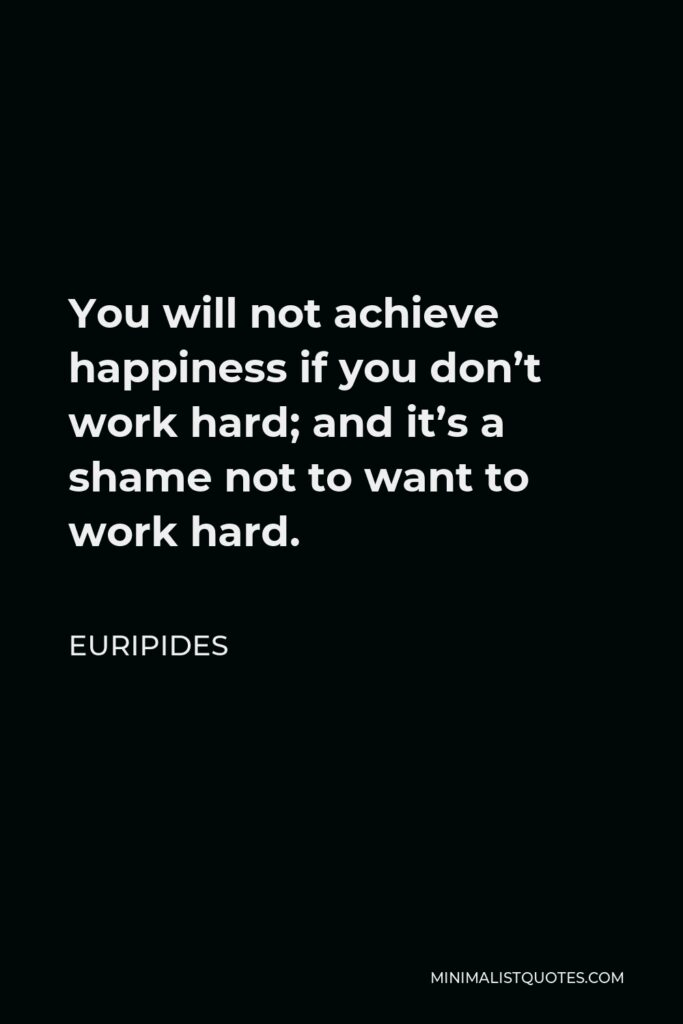 Euripides Quote - You will not achieve happiness if you don't work hard; and it's a shame not to want to work hard.