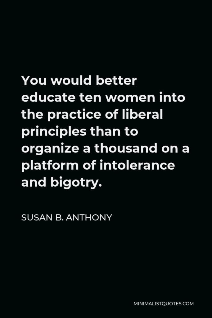 Susan B. Anthony Quote - You would better educate ten women into the practice of liberal principles than to organize a thousand on a platform of intolerance and bigotry.