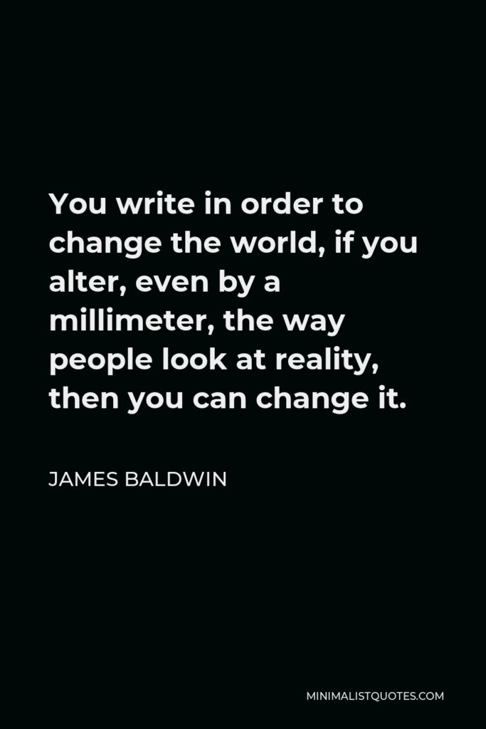 James Baldwin Quote: You write in order to change the world, if you alter, even by a millimeter, the way people look at reality, then you can change it.