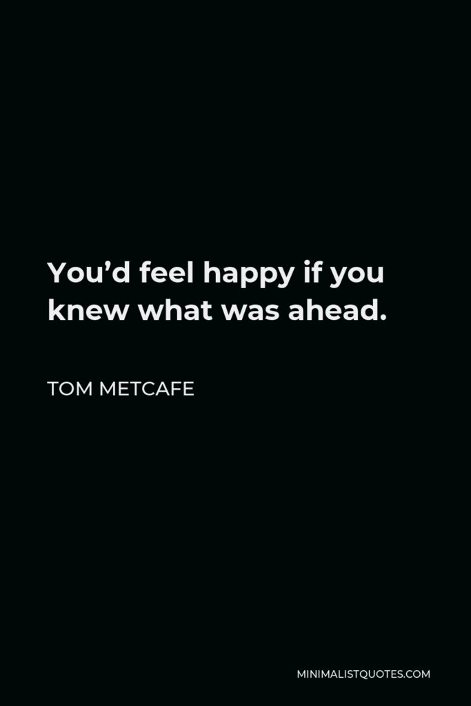 Tom Metcafe Quote - You'd feel happy if you knew what was ahead.