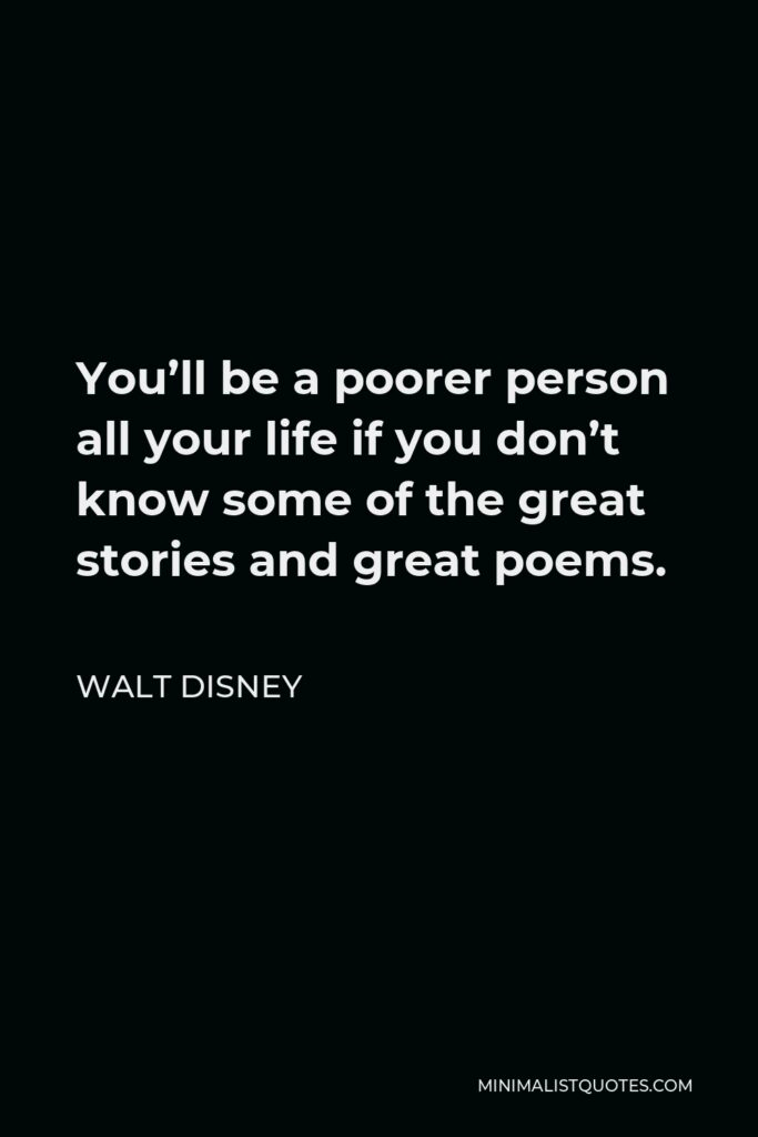 Walt Disney Quote - You'll be a poorer person all your life if you don't know some of the great stories and great poems.