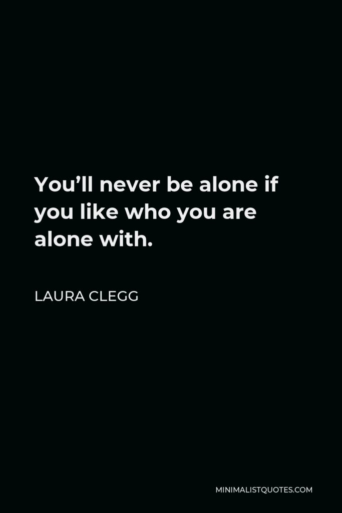 Laura Clegg Quote - You'll never be alone if you like who you are alone with.