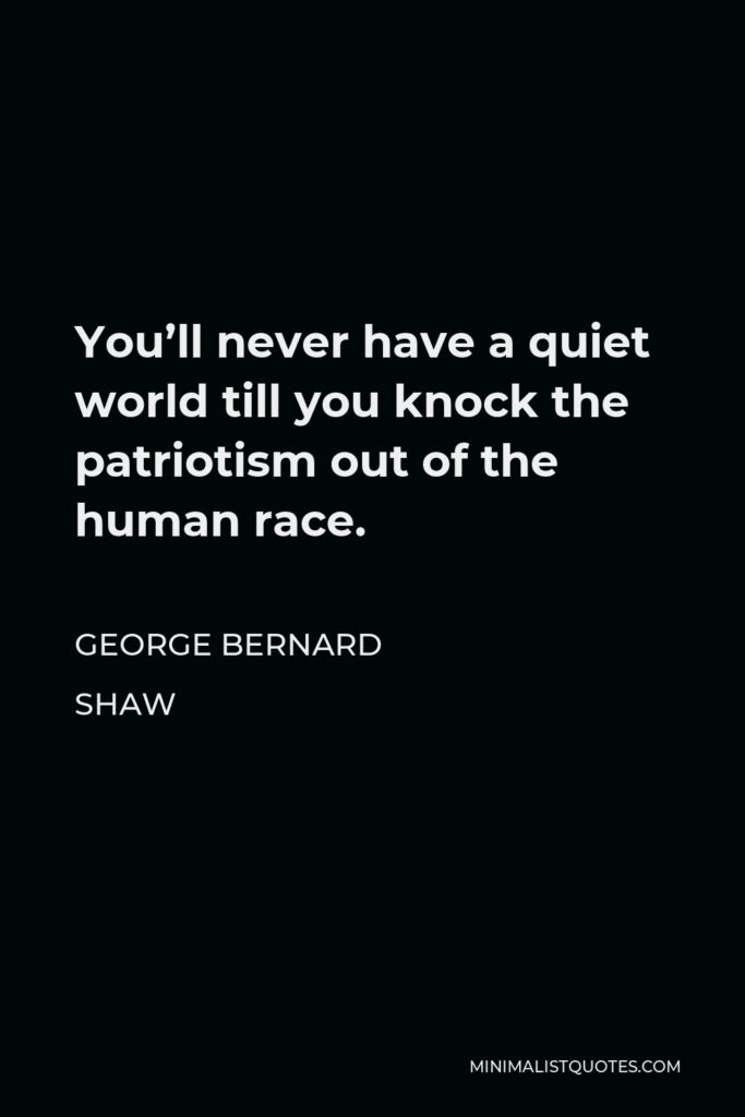 George Bernard Shaw Quote - You'll never have a quiet world till you knock the patriotism out of the human race.