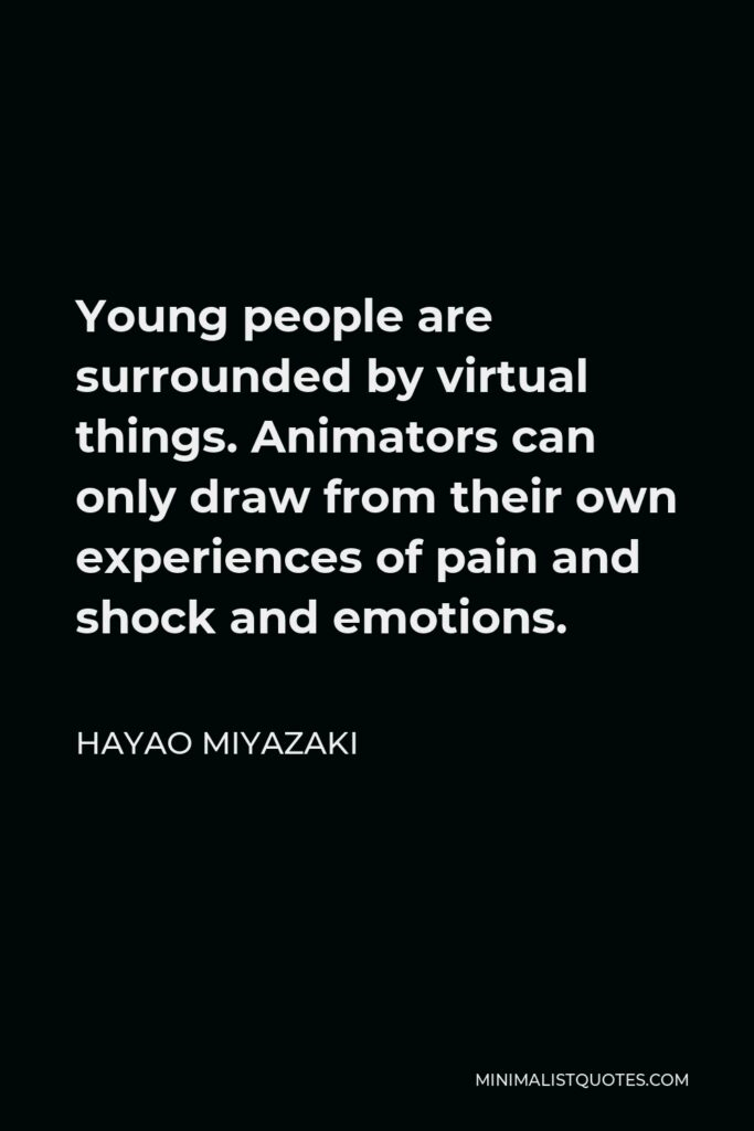 Hayao Miyazaki Quote - Young people are surrounded by virtual things. Animators can only draw from their own experiences of pain and shock and emotions.