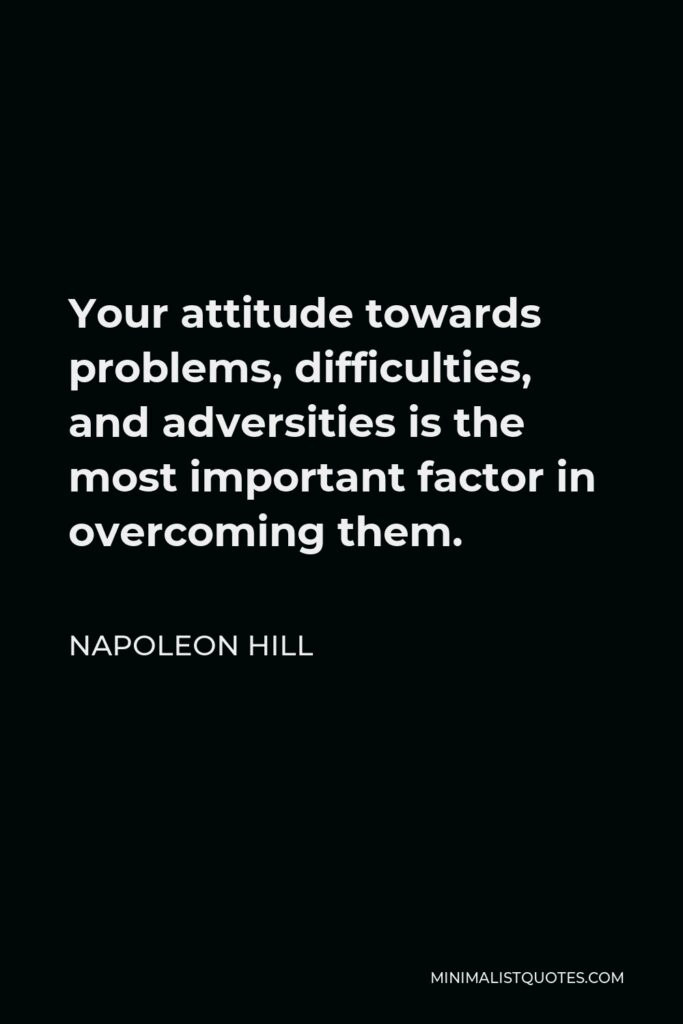 Napoleon Hill Quote - Your attitude towards problems, difficulties, and adversities is the most important factor in overcoming them.