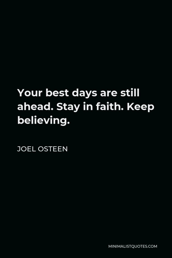 Joel Osteen Quote - Your best days are still ahead. Stay in faith. Keep believing.