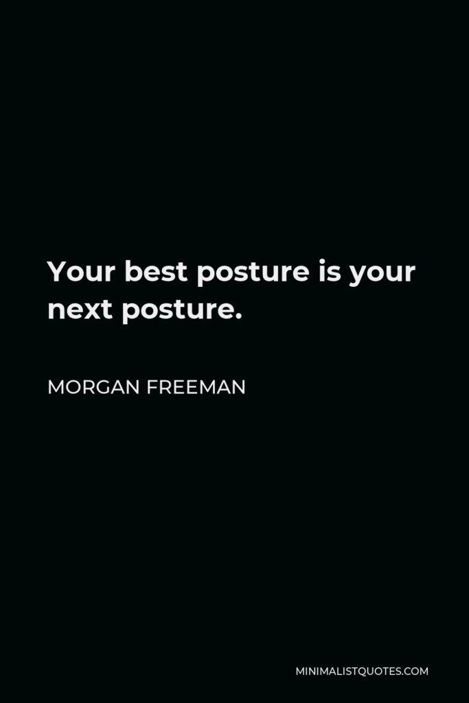 Morgan Freeman Quote - Your best posture is your next posture.