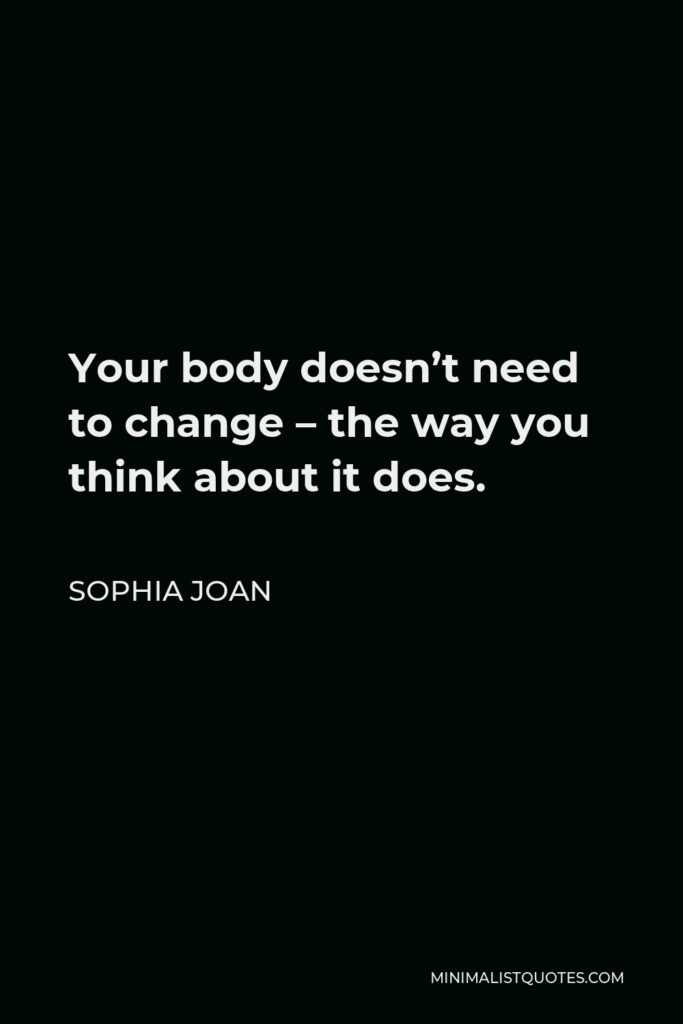 Sophia Joan Quote - Your body doesn't need to change – the way you think about it does.
